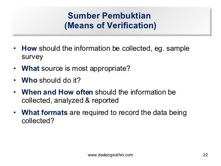 Sumber Pembuktian  (Means of Verification) <ul><li>How  should the information be collected, eg. sample survey </li></ul><...