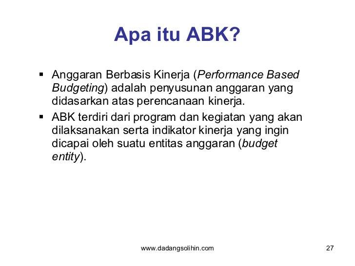 Apa itu ABK? <ul><li>Anggaran Berbasis Kinerja ( Performance Based Budgeting ) adalah penyusunan anggaran yang didasarkan ...