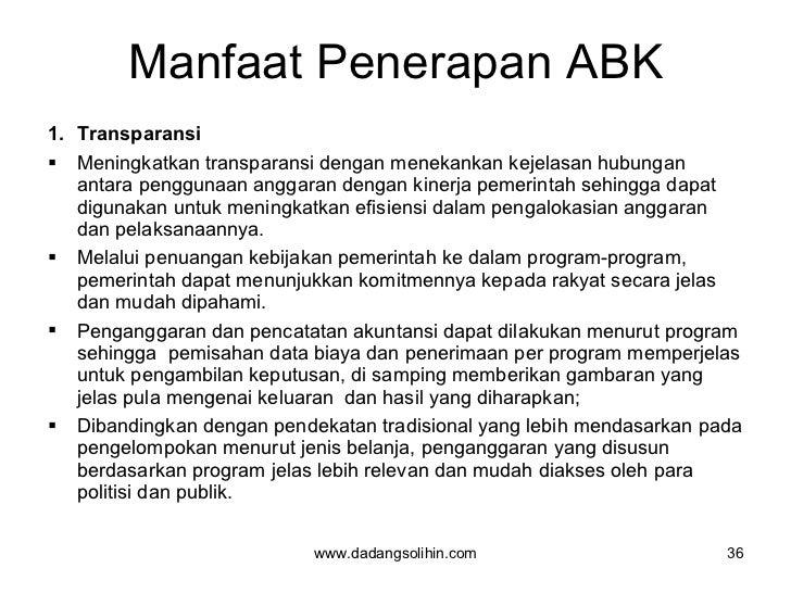 Manfaat Penerapan ABK <ul><li>Transparansi </li></ul><ul><li>Meningkatkan transparansi dengan menekankan kejelasan hubunga...