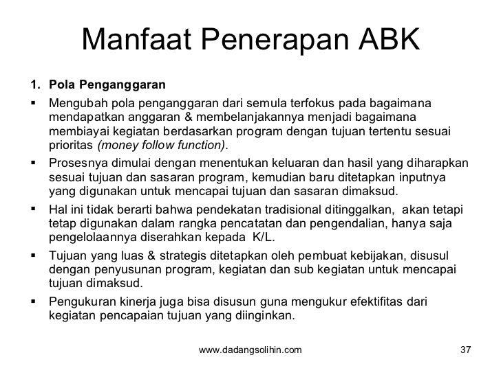 Manfaat Penerapan ABK <ul><li>Pola Penganggaran  </li></ul><ul><li>Mengubah pola penganggaran dari semula terfokus pada ba...