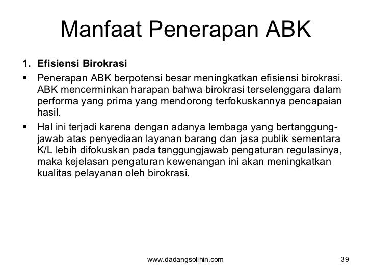 Manfaat Penerapan ABK <ul><li>Efisiensi Birokrasi  </li></ul><ul><li>Penerapan ABK berpotensi besar meningkatkan efisiensi...