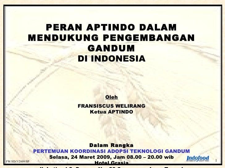 FW/SD/3/2009/SP  PERAN APTINDO DALAM MENDUKUNG PENGEMBANGAN GANDUM DI INDONESIA Oleh FRANSISCUS WELIRANG Ketua APTINDO Dal...