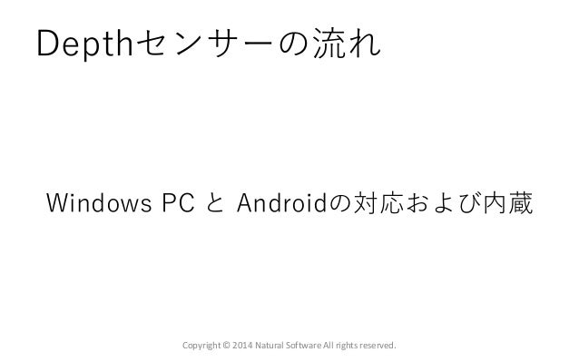 Depthセンサーの流れ Windows PC と Androidの対応および内蔵 Copyright © 2014 Natural Software All rights reserved.