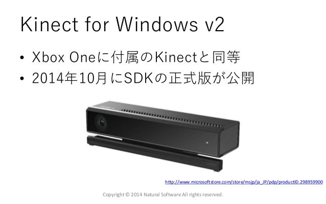 Kinect for Windows v2 • Xbox Oneに付属のKinectと同等 • 2014年10月にSDKの正式版が公開 Copyright © 2014 Natural Software All rights reserved....