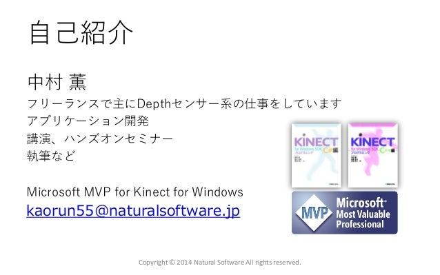 自己紹介 中村 薫 フリーランスで主にDepthセンサー系の仕事をしています アプリケーション開発 講演、ハンズオンセミナー 執筆など Microsoft MVP for Kinect for Windows kaorun55@naturals...