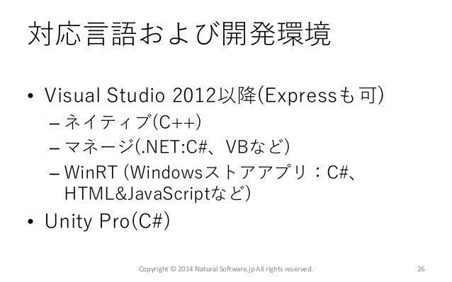 対応言語および開発環境 • Visual Studio 2012以降(Expressも可) – ネイティブ(C++) – マネージ(.NET:C#、VBなど) – WinRT (Windowsストアアプリ:C#、 HTML&JavaScript...