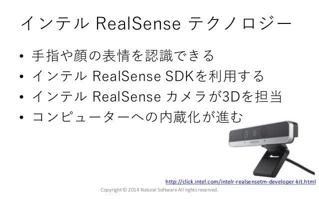 インテル RealSense テクノロジー • 手指や顔の表情を認識できる • インテル RealSense SDKを利用する • インテル RealSense カメラが3Dを担当 • コンピューターへの内蔵化が進む Copyright © 2...