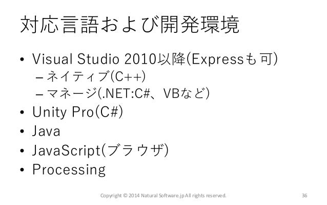 対応言語および開発環境 • Visual Studio 2010以降(Expressも可) – ネイティブ(C++) – マネージ(.NET:C#、VBなど) • Unity Pro(C#) • Java • JavaScript(ブラウザ) ...