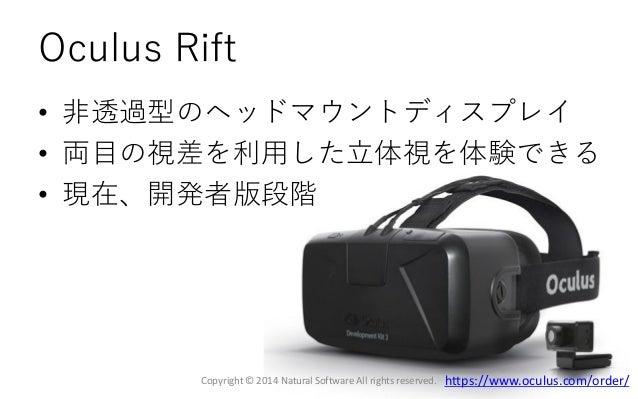 Oculus Rift • 非透過型のヘッドマウントディスプレイ • 両目の視差を利用した立体視を体験できる • 現在、開発者版段階 Copyright © 2014 Natural Software All rights reserved. ...