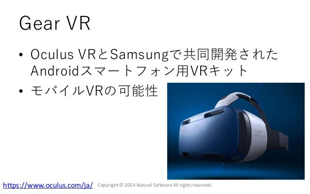 Gear VR • Oculus VRとSamsungで共同開発された Androidスマートフォン用VRキット • モバイルVRの可能性 Copyright © 2014 Natural Software All rights reserve...