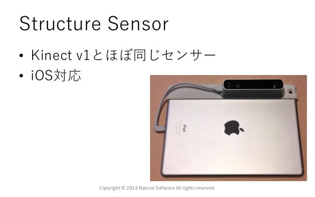 Structure Sensor • Kinect v1とほぼ同じセンサー • iOS対応 Copyright © 2014 Natural Software All rights reserved.