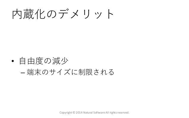 内蔵化のデメリット • 自由度の減少 – 端末のサイズに制限される Copyright © 2014 Natural Software All rights reserved.