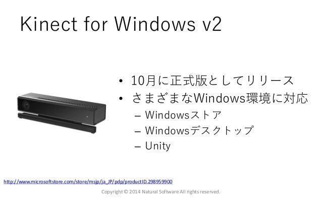 Kinect for Windows v2 • 10月に正式版としてリリース • さまざまなWindows環境に対応 – Windowsストア – Windowsデスクトップ – Unity Copyright © 2014 Natural S...