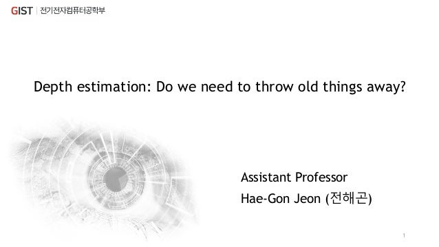 Depth estimation: Do we need to throw old things away? Hae-Gon Jeon (전해곤) 1 Assistant Professor