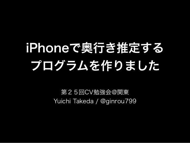 iPhoneで奥行き推定する  プログラムを作りました  第25回CV勉強会@関東  Yuichi Takeda / @ginrou799