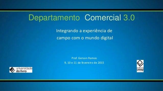 Integrando a experiência de campo com o mundo digital Departamento Comercial 3.0 Prof. Gerson Ramos 9, 10 e 11 de fevereir...
