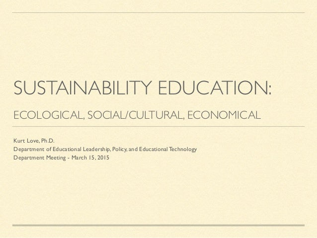 SUSTAINABILITY EDUCATION:  ! ECOLOGICAL, SOCIAL/CULTURAL, ECONOMICAL Kurt Love, Ph.D.   Department of Educational Leader...