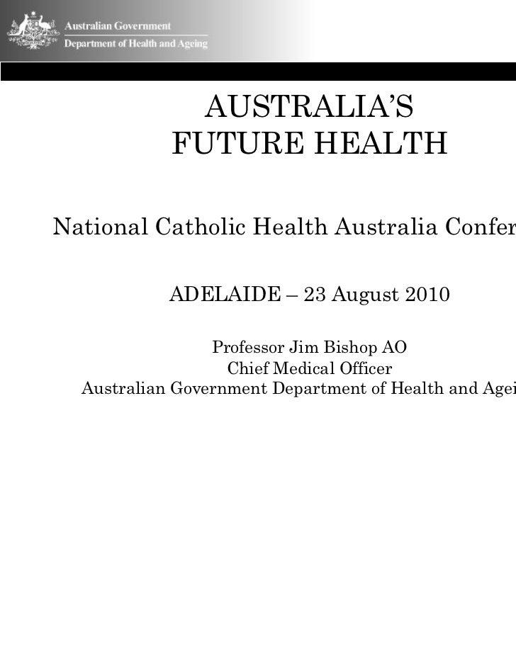 AUSTRALIA'S            FUTURE HEALTHNational Catholic Health Australia Conference            ADELAIDE – 23 August 2010    ...