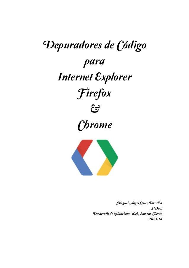 Depuradores de Código para Internet Explorer Firefox & Chrome  Miguel Ángel López Torralba 2 Daw Desarrollo de aplicacione...