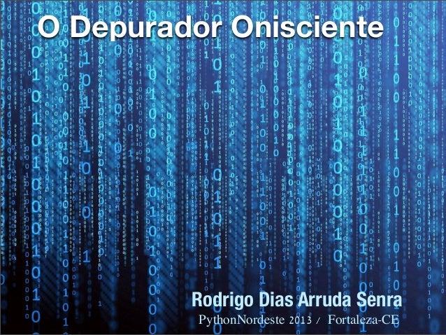 O Depurador OniscienteRodrigo Dias Arruda SenraPythonNordeste 2013 / Fortaleza-CE
