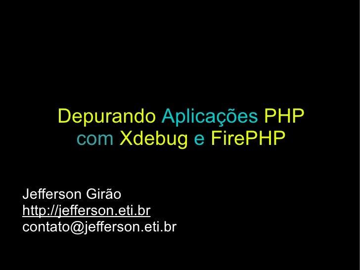 Depurando   Aplicações   PHP com   Xdebug   e   FirePHP Jefferson Girão http://jefferson.eti.br [email_address]