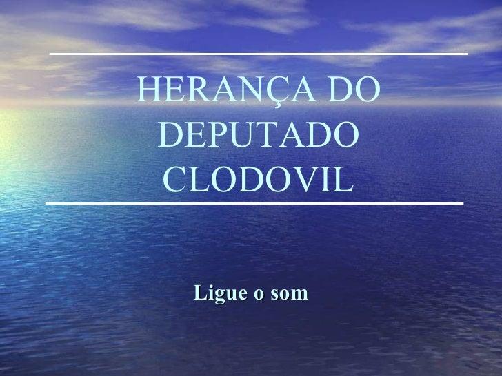 HERANÇA DO DEPUTADO CLODOVIL Ligue o som