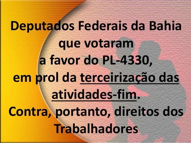 Deputados Federais da Bahia que votaram a favor do PL-4330, em prol da terceirização das atividades-fim. Contra, portanto,...