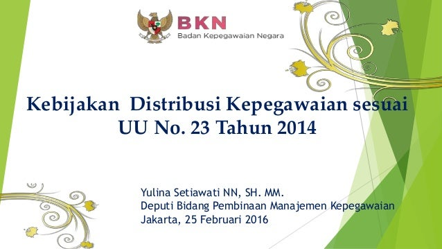 Kebijakan Distribusi Kepegawaian sesuai UU No. 23 Tahun 2014 Yulina Setiawati NN, SH. MM. Deputi Bidang Pembinaan Manajeme...