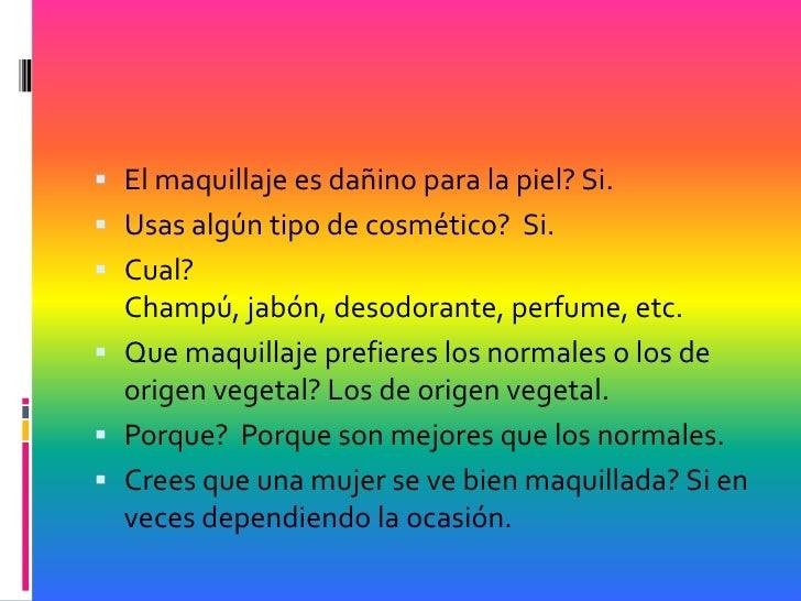  El maquillaje es dañino para la piel? Si. Usas algún tipo de cosmético? Si. Cual?  Champú, jabón, desodorante, perfume...