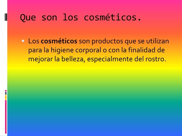 Que son los cosméticos. Los cosméticos son productos que se utilizan  para la higiene corporal o con la finalidad de  mej...