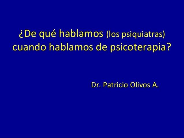 ¿De qué hablamos (los psiquiatras) cuando hablamos de psicoterapia? Dr. Patricio Olivos A.