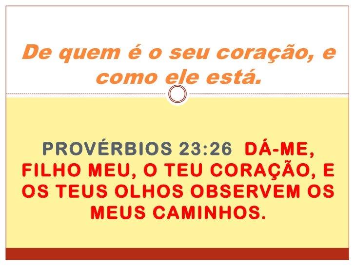 De quem é o seu coração, e como ele está.<br />Provérbios 23:26  Dá-me, filho meu, o teu coração, e os teus olhos observem...