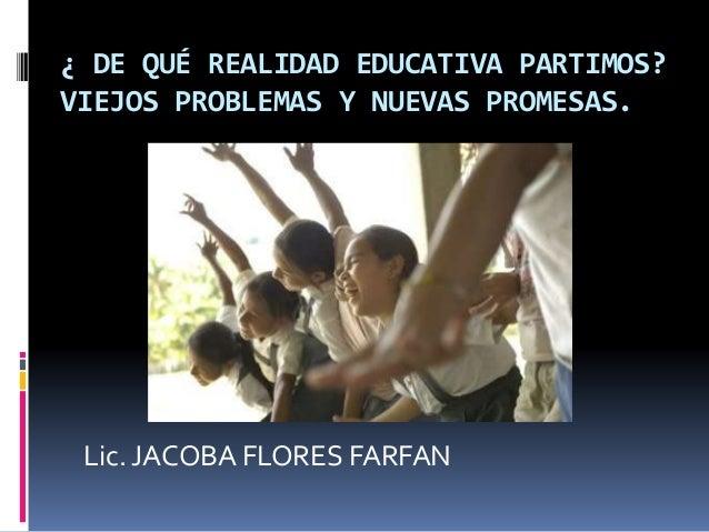 ¿ DE QUÉ REALIDAD EDUCATIVA PARTIMOS? VIEJOS PROBLEMAS Y NUEVAS PROMESAS. Lic. JACOBA FLORES FARFAN