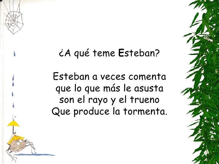 ¿A qué teme  E steban? Esteban a veces comenta que lo que más le asusta son el rayo y el trueno Que produce la tormenta.