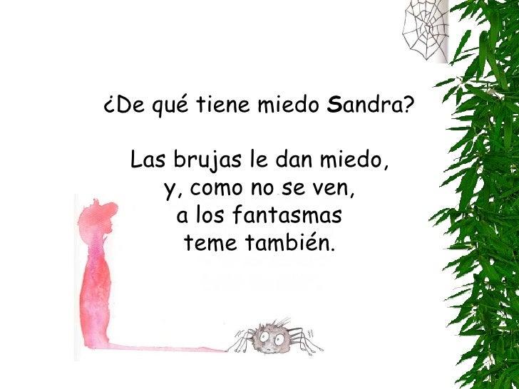 ¿De qué tiene miedo Sandra? ¿De qué tiene miedo  S andra? Las brujas le dan miedo, y, como no se ven, a los fantasmas teme...