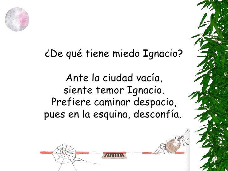 ¿De qué tiene miedo  I gnacio? Ante la ciudad vacía, siente temor Ignacio. Prefiere caminar despacio, pues en la esquina, ...