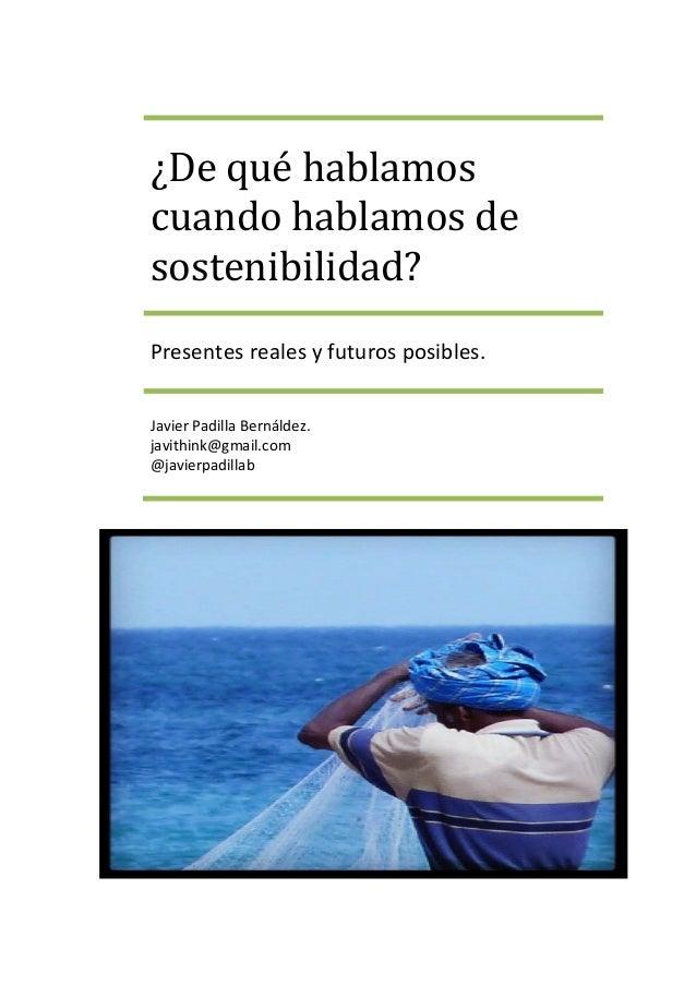 ¿De qué hablamos cuando hablamos de sostenibilidad? Presentes reales y futuros posibles. Javier Padilla Bernáldez. javithi...