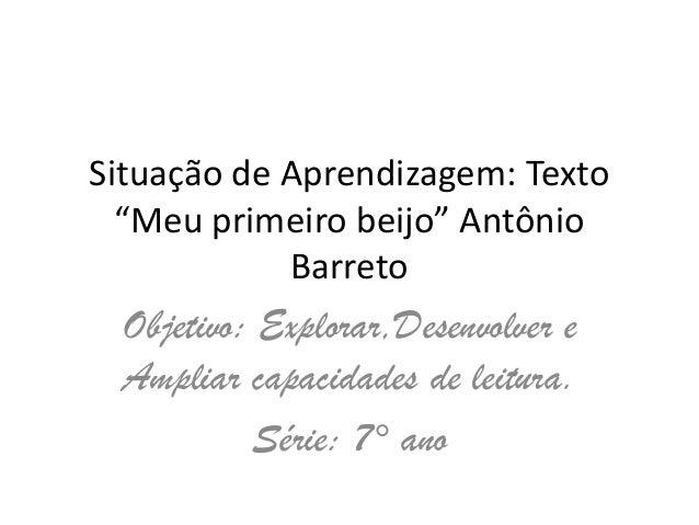 """Situação de Aprendizagem: Texto""""Meu primeiro beijo"""" AntônioBarretoObjetivo: Explorar,Desenvolver eAmpliar capacidades de l..."""