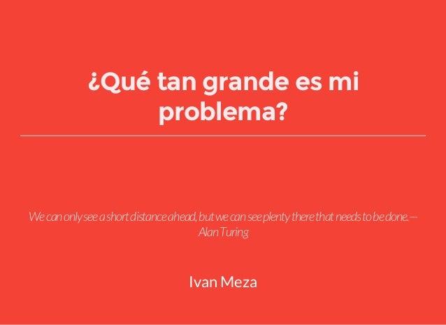 ¿Qué tan grande es mi problema? Wecanonlyseeashortdistanceahead,butwecanseeplentytherethatneedstobedone.— AlanTuring Ivan ...