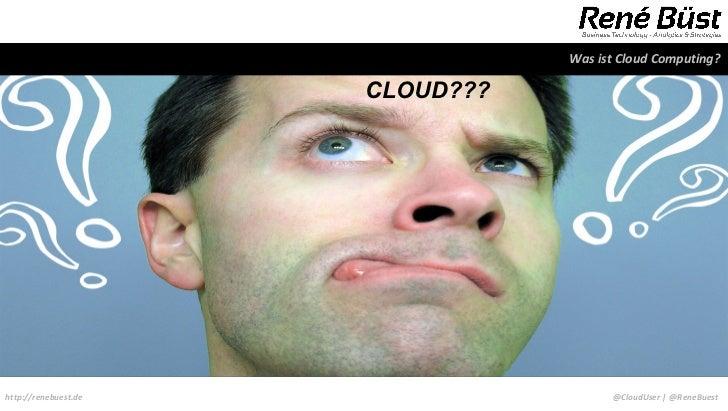 Was ist Cloud Computing?                      CLOUD???http://renebuest.de                    @CloudUser | @ReneBuest