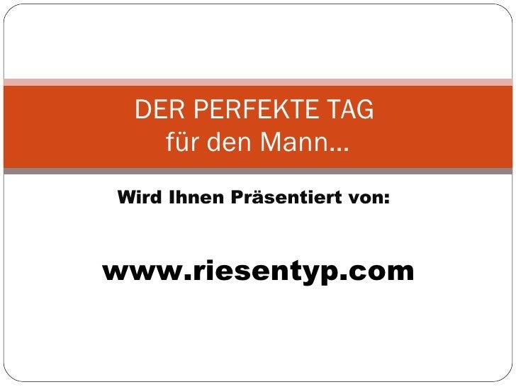 Wird Ihnen Präsentiert von: DER PERFEKTE TAG  für den Mann… www.riesentyp.com