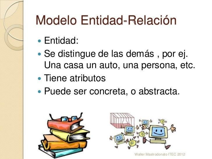 Modelo Entidad-Relación Entidad: Se distingue de las demás , por ej.  Una casa un auto, una persona, etc. Tiene atribut...