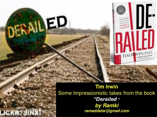 """Tim Irwin Some Impressionistic takes from the book """"Derailed """" by Ramki ramaddster@gmail.com"""