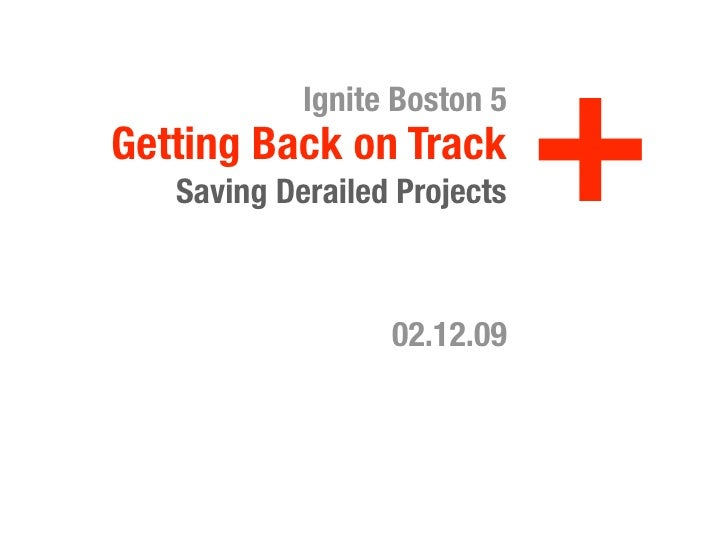 +             Ignite Boston 5 Getting Back on Track    Saving Derailed Projects                      02.12.09