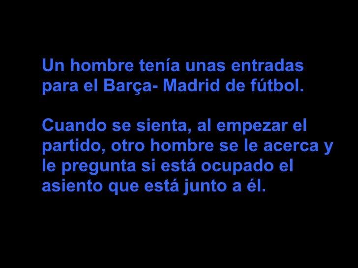 Un hombre tenía unas entradaspara el Barça- Madrid de fútbol.Cuando se sienta, al empezar elpartido, otro hombre se le ace...