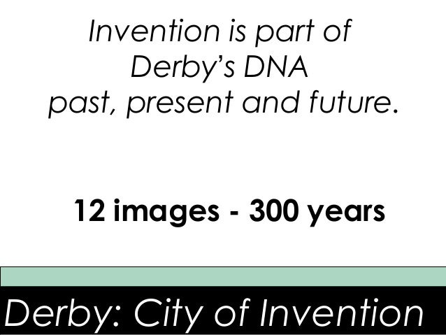 Invention is part of        Derby's DNA  past, present and future.   12 images - 300 yearsDerby: City of Invention