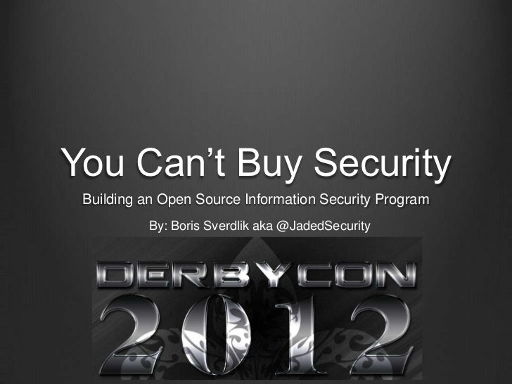 You Can't Buy Security Building an Open Source Information Security Program          By: Boris Sverdlik aka @JadedSecurity