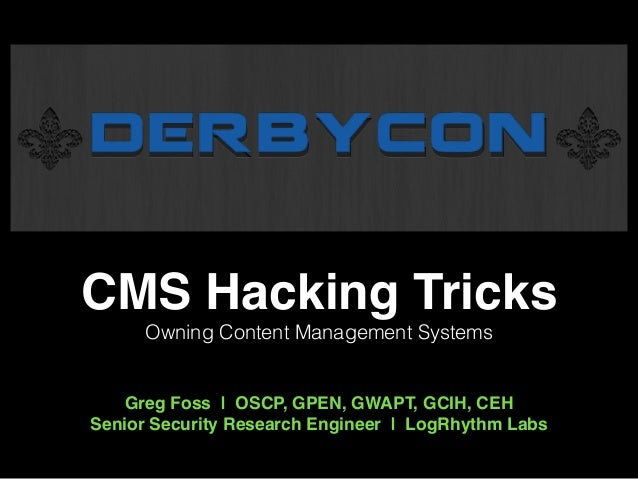 CMS Hacking Tricks!  Owning Content Management Systems  !  !  Greg Foss | OSCP, GPEN, GWAPT, GCIH, CEH!  Senior Security R...