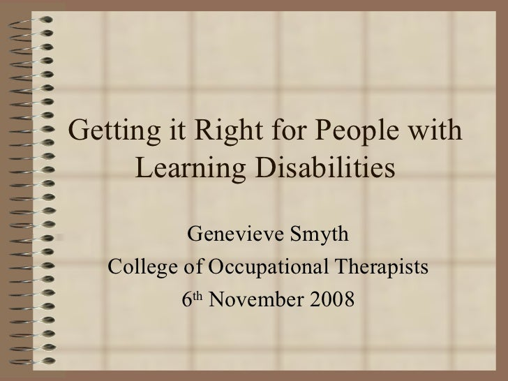 Getting it Right for People with Learning Disabilities Genevieve Smyth College of Occupational Therapists 6 th  November 2...