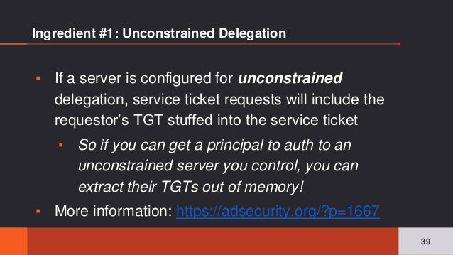 Ingredient #1: Unconstrained Delegation ▪ If a server is configured for unconstrained delegation, service ticket requests ...